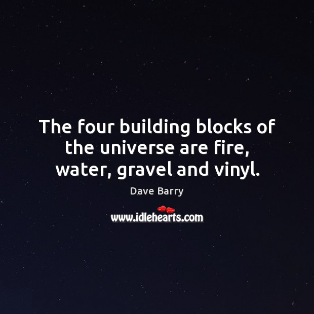 Image, The four building blocks of the universe are fire, water, gravel and vinyl.