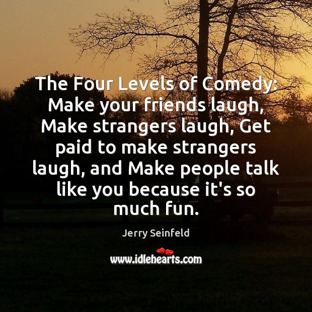 The Four Levels of Comedy: Make your friends laugh, Make strangers laugh, Image