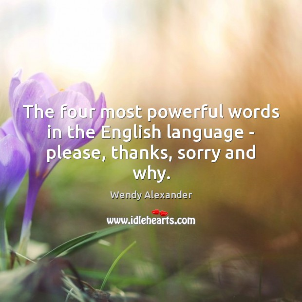 The four most powerful words in the English language – please, thanks, sorry and why. Image