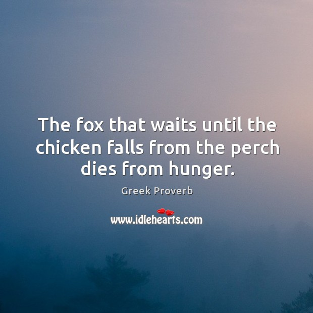 The fox that waits until the chicken falls from the perch dies from hunger. Greek Proverbs Image
