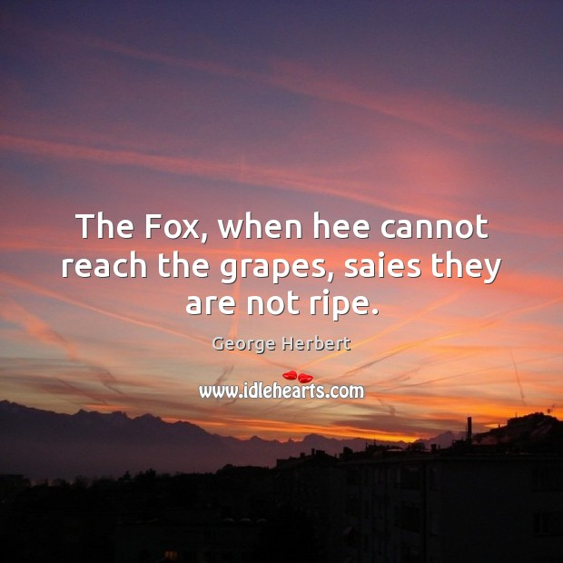 The Fox, when hee cannot reach the grapes, saies they are not ripe. Image