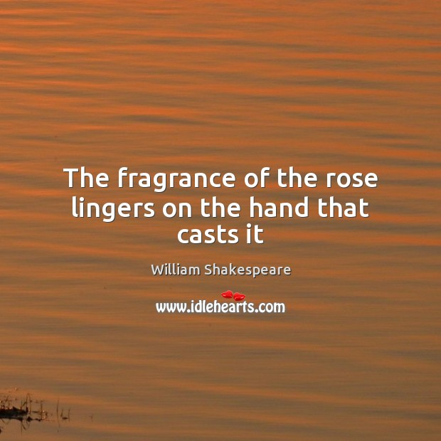 The fragrance of the rose lingers on the hand that casts it Image