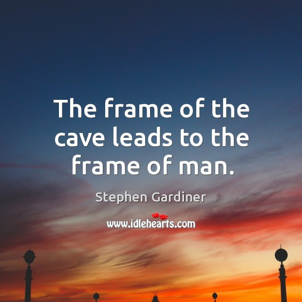 The frame of the cave leads to the frame of man. Stephen Gardiner Picture Quote