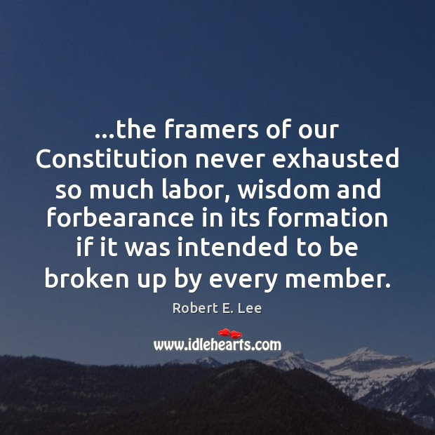…the framers of our Constitution never exhausted so much labor, wisdom and Robert E. Lee Picture Quote