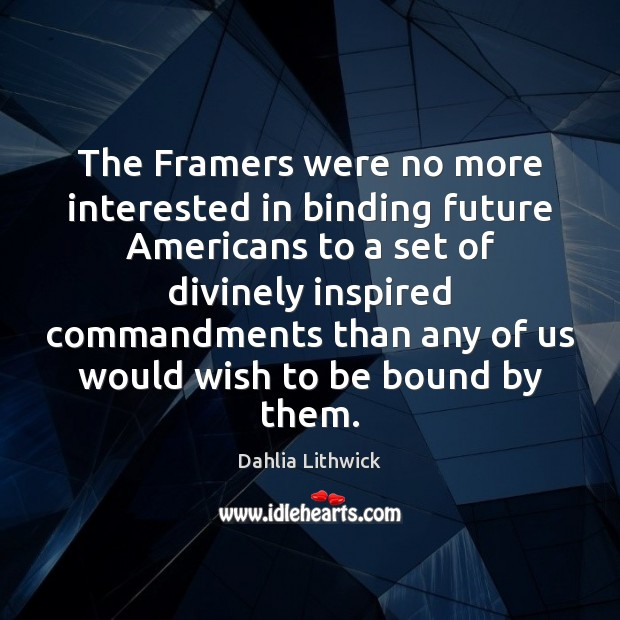 The Framers were no more interested in binding future Americans to a Dahlia Lithwick Picture Quote
