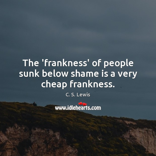 The 'frankness' of people sunk below shame is a very cheap frankness. Image