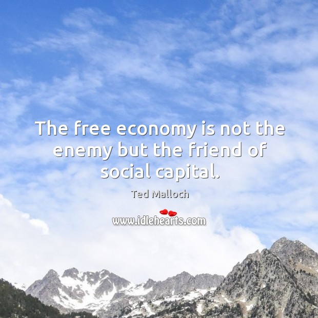 The free economy is not the enemy but the friend of social capital. Ted Malloch Picture Quote