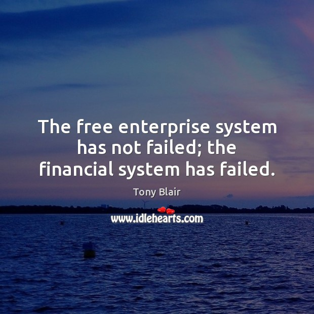 The free enterprise system has not failed; the financial system has failed. Tony Blair Picture Quote