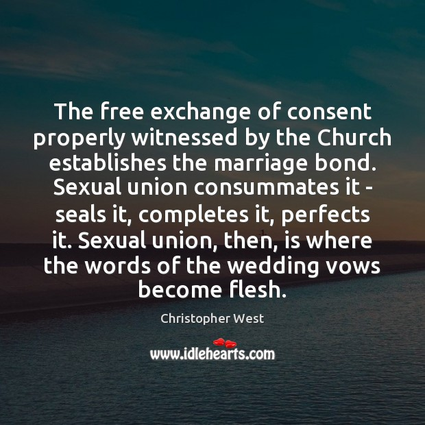 The free exchange of consent properly witnessed by the Church establishes the Christopher West Picture Quote