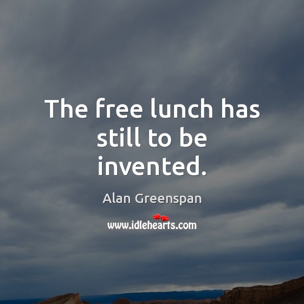 The free lunch has still to be invented. Alan Greenspan Picture Quote