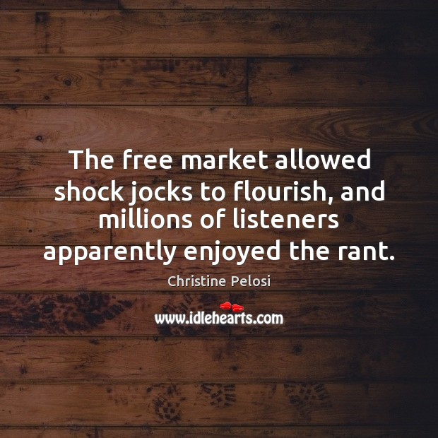 The free market allowed shock jocks to flourish, and millions of listeners Christine Pelosi Picture Quote