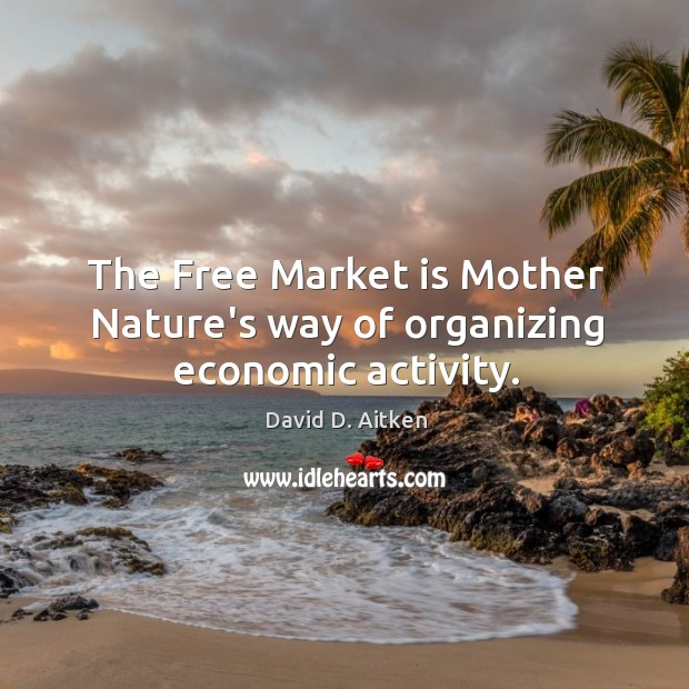 The Free Market is Mother Nature's way of organizing economic activity. Image