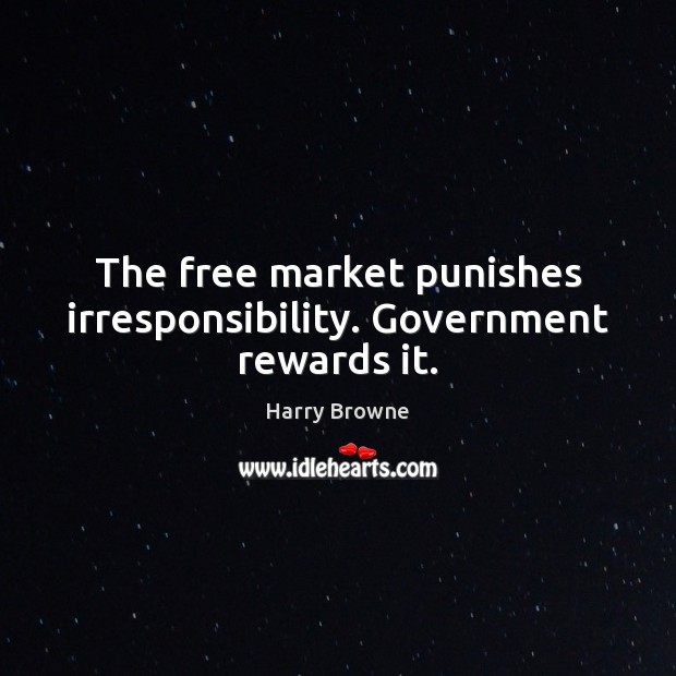 The free market punishes irresponsibility. Government rewards it. Image