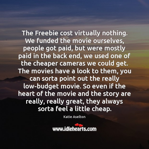 The Freebie cost virtually nothing. We funded the movie ourselves, people got Image