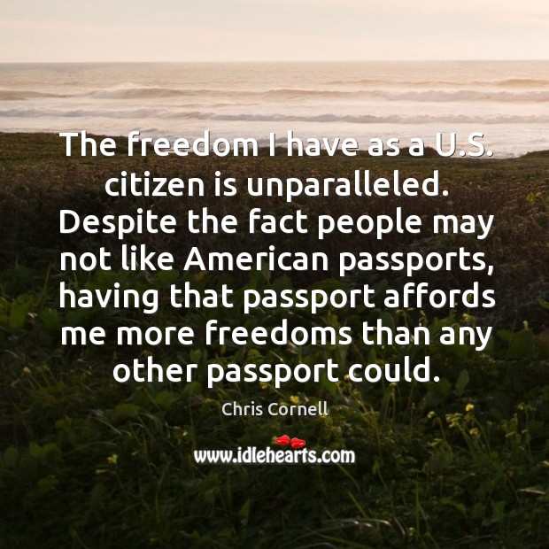 The freedom I have as a U.S. citizen is unparalleled. Despite Chris Cornell Picture Quote