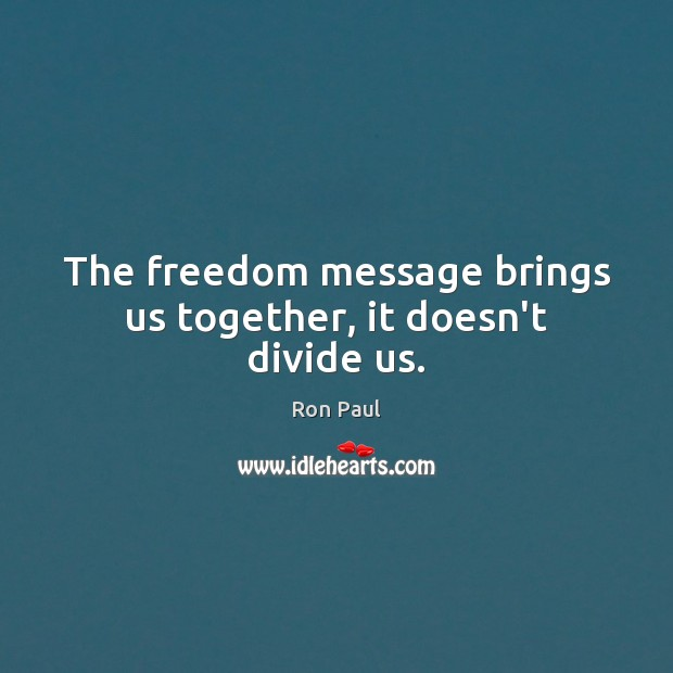 The freedom message brings us together, it doesn't divide us. Image