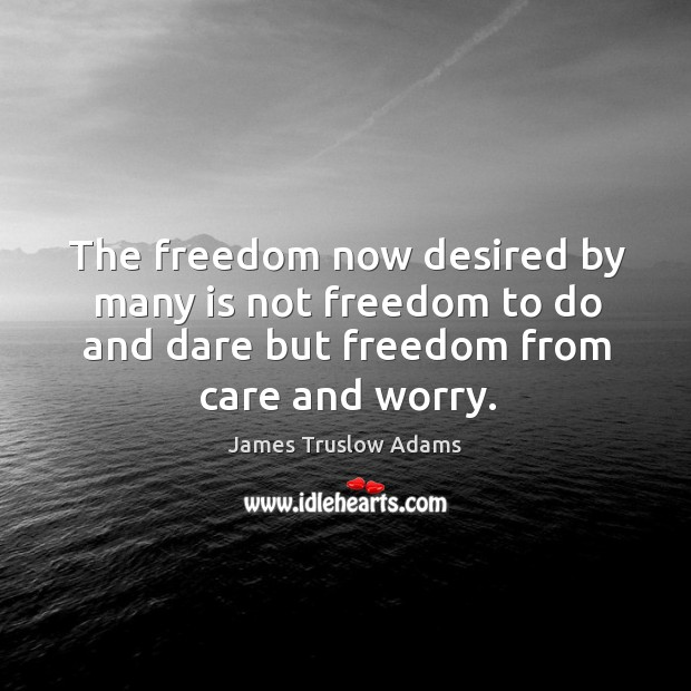 The freedom now desired by many is not freedom to do and dare but freedom from care and worry. Image