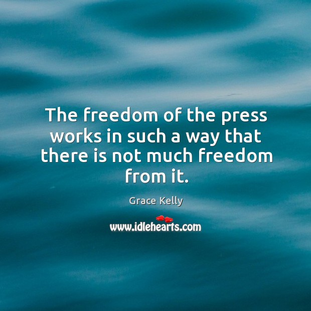 The freedom of the press works in such a way that there is not much freedom from it. Image