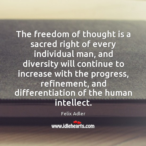 The freedom of thought is a sacred right of every individual man, and diversity will Felix Adler Picture Quote
