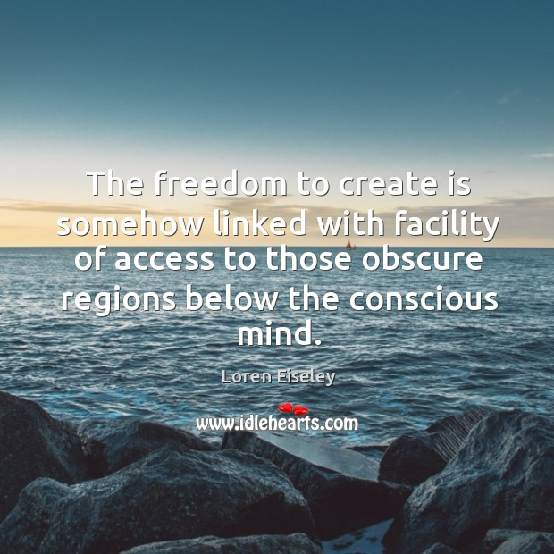The freedom to create is somehow linked with facility of access to Loren Eiseley Picture Quote