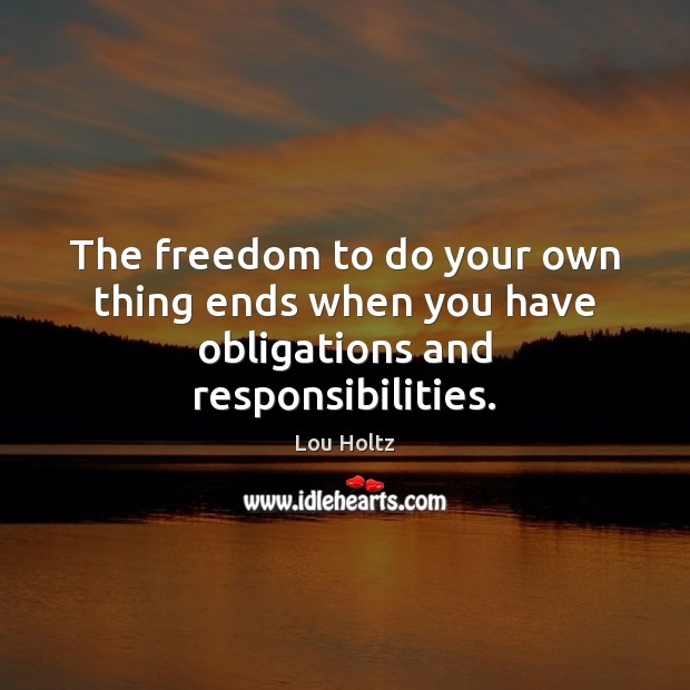 The freedom to do your own thing ends when you have obligations and responsibilities. Lou Holtz Picture Quote