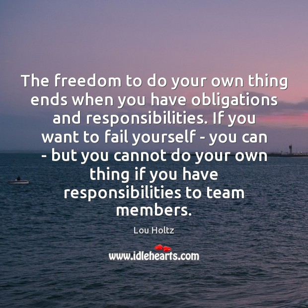 The freedom to do your own thing ends when you have obligations Lou Holtz Picture Quote