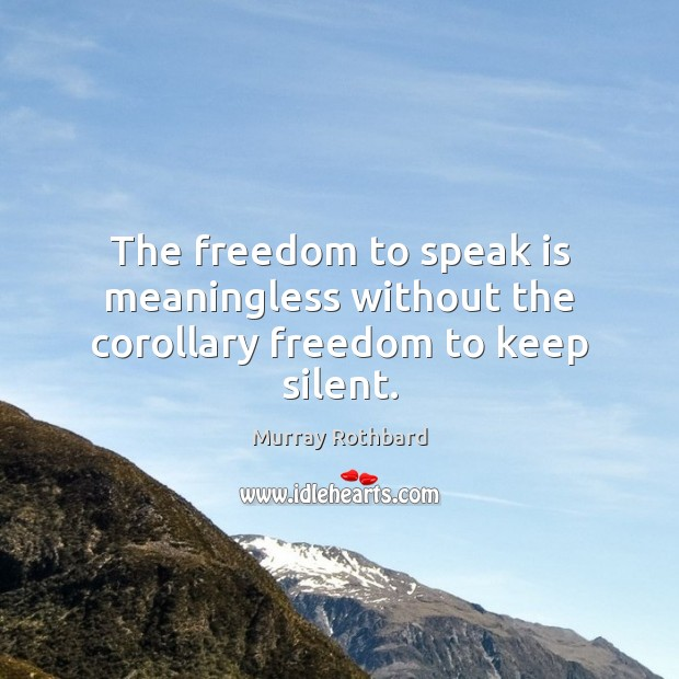 The freedom to speak is meaningless without the corollary freedom to keep silent. Image