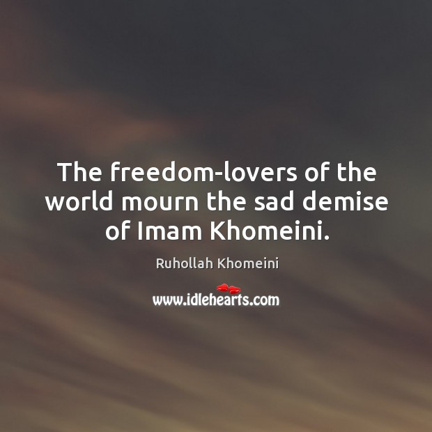Image, The freedom-lovers of the world mourn the sad demise of Imam Khomeini.