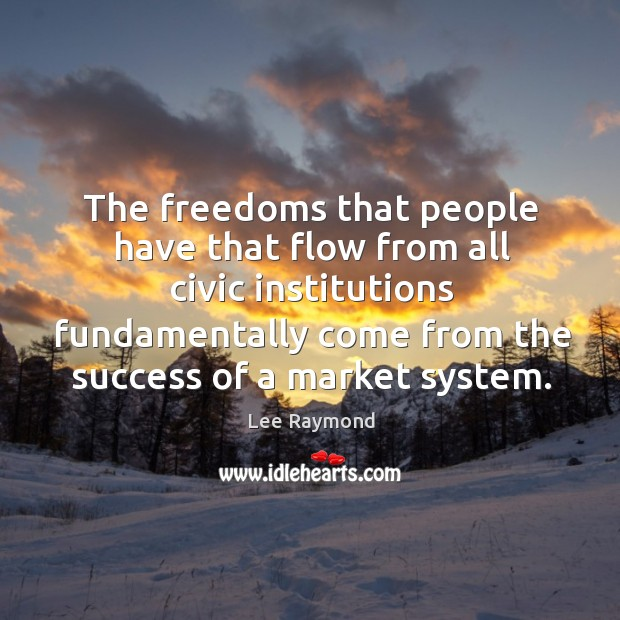 The freedoms that people have that flow from all civic institutions fundamentally come from the success of a market system. Image