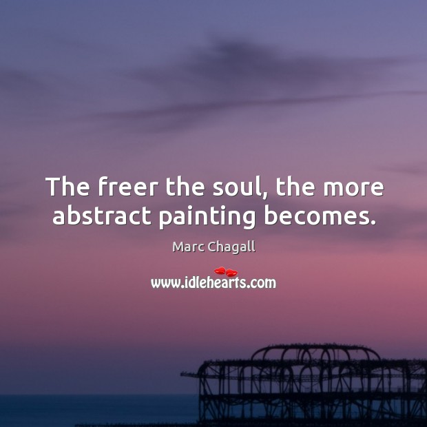 The freer the soul, the more abstract painting becomes. Marc Chagall Picture Quote