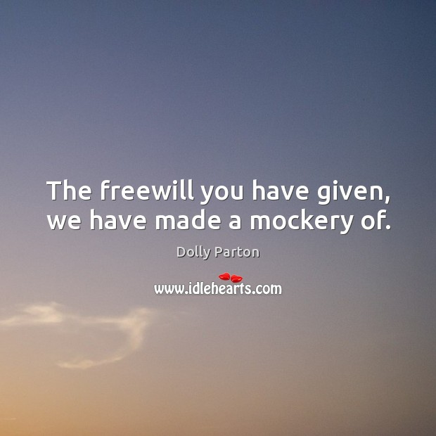 The freewill you have given, we have made a mockery of. Image