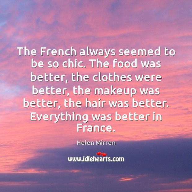 The French always seemed to be so chic. The food was better, Helen Mirren Picture Quote