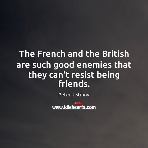 The French and the British are such good enemies that they can't resist being friends. Image