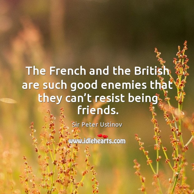 The french and the british are such good enemies that they can't resist being friends. Sir Peter Ustinov Picture Quote