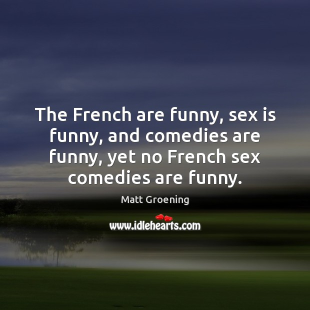 The French are funny, sex is funny, and comedies are funny, yet Matt Groening Picture Quote