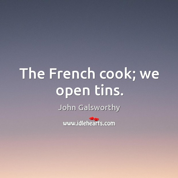 The french cook; we open tins. John Galsworthy Picture Quote