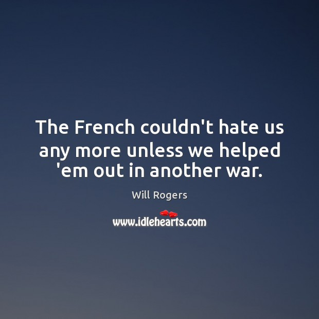 The French couldn't hate us any more unless we helped 'em out in another war. Will Rogers Picture Quote