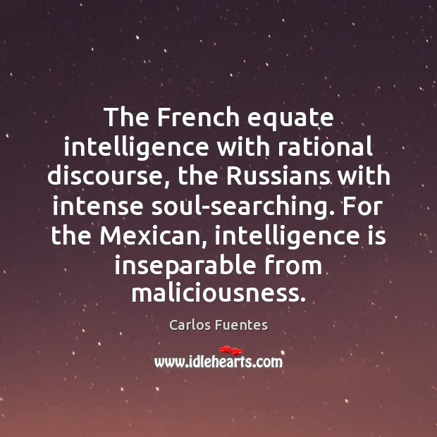 The French equate intelligence with rational discourse, the Russians with intense soul-searching. Intelligence Quotes Image