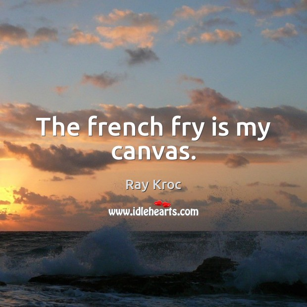 The french fry is my canvas. Ray Kroc Picture Quote