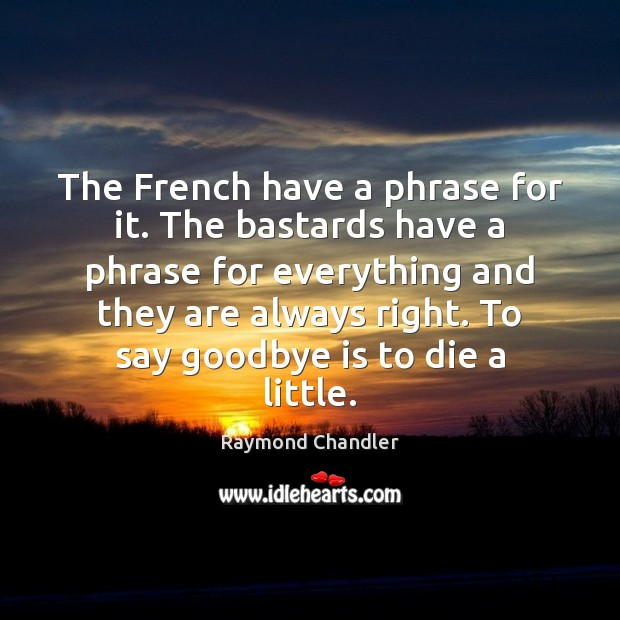 The French have a phrase for it. The bastards have a phrase Raymond Chandler Picture Quote