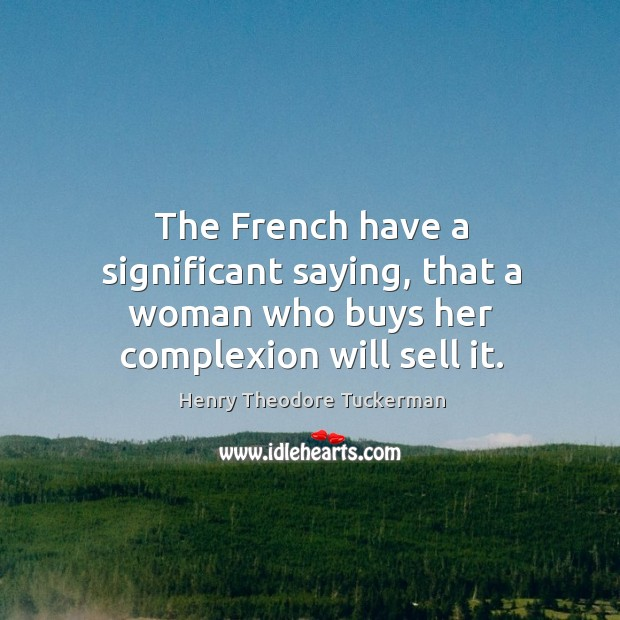 The French have a significant saying, that a woman who buys her complexion will sell it. Henry Theodore Tuckerman Picture Quote