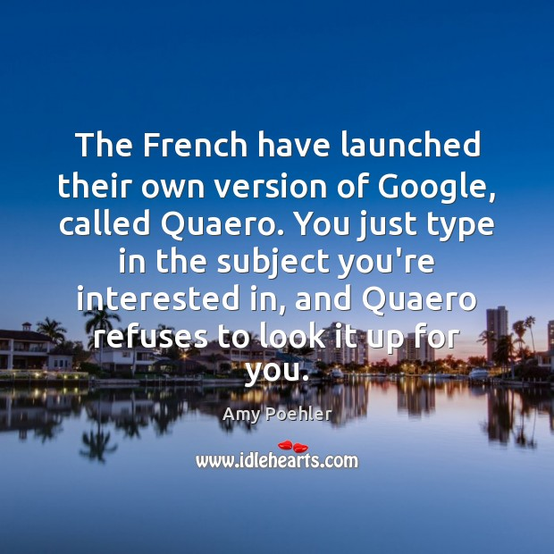 The French have launched their own version of Google, called Quaero. You Amy Poehler Picture Quote