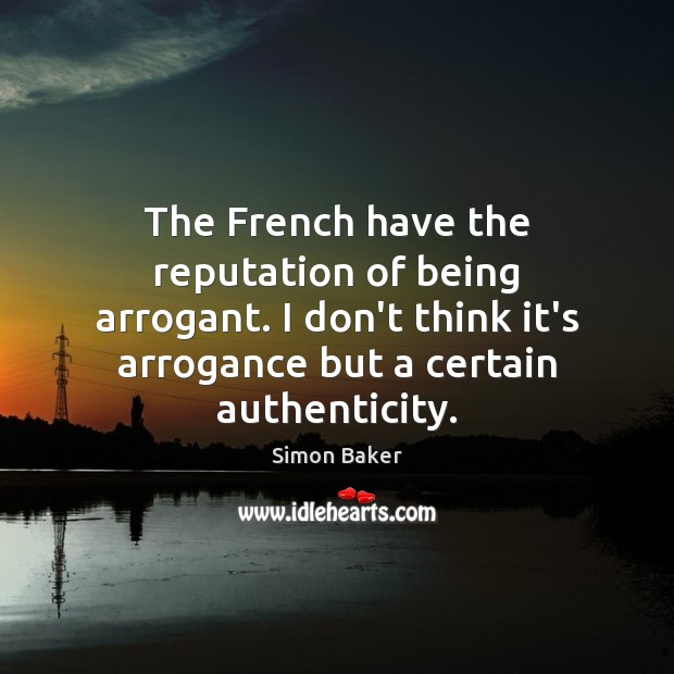 The French have the reputation of being arrogant. I don't think it's Simon Baker Picture Quote