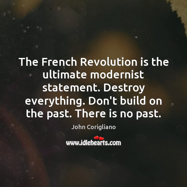 The French Revolution is the ultimate modernist statement. Destroy everything. Don't build Image