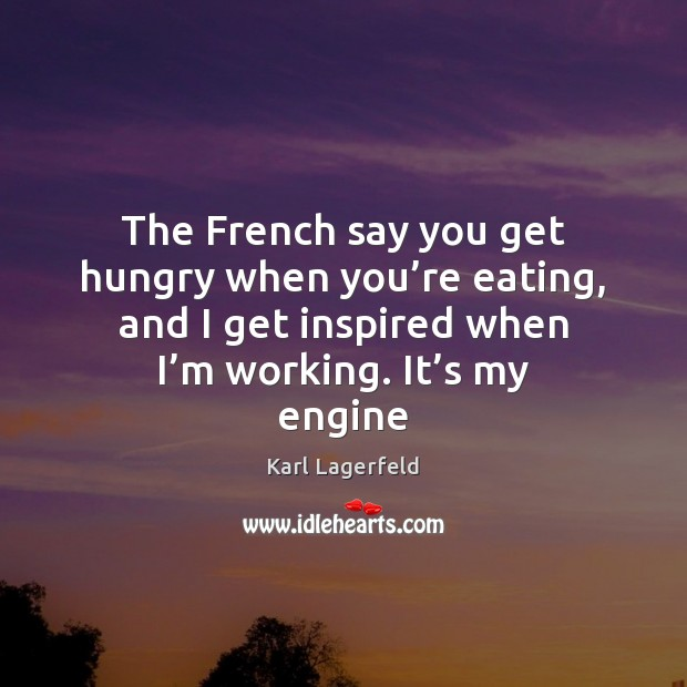 The French say you get hungry when you're eating, and I Karl Lagerfeld Picture Quote
