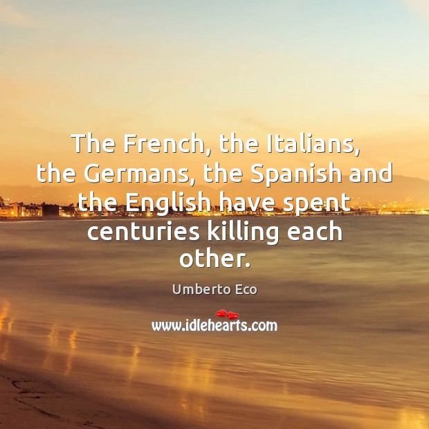 The French, the Italians, the Germans, the Spanish and the English have Umberto Eco Picture Quote