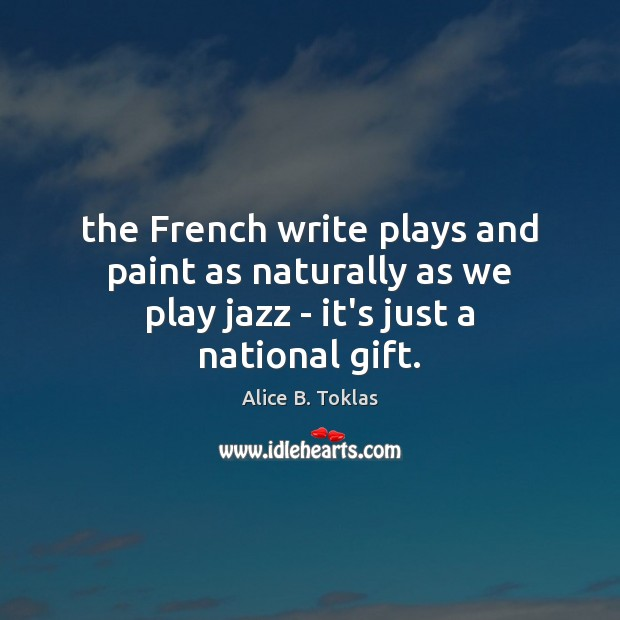 The French write plays and paint as naturally as we play jazz – it's just a national gift. Image