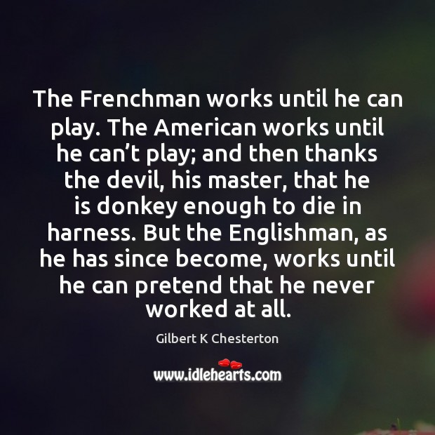 The Frenchman works until he can play. The American works until he Image