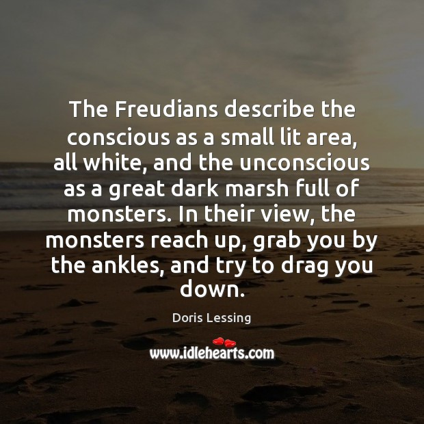 The Freudians describe the conscious as a small lit area, all white, Doris Lessing Picture Quote