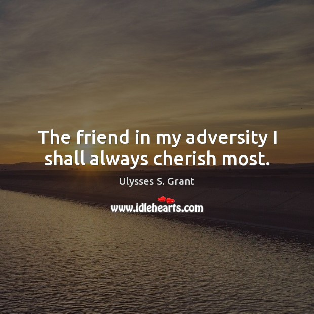 The friend in my adversity I shall always cherish most. Ulysses S. Grant Picture Quote